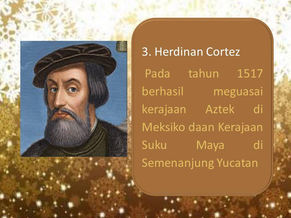 3. Herdinan Cortez Pada tahun 1517 berhasil meguasai kerajaan Aztek di Meksiko daan Kerajaan Suku Maya di Semenanjung Yucatan