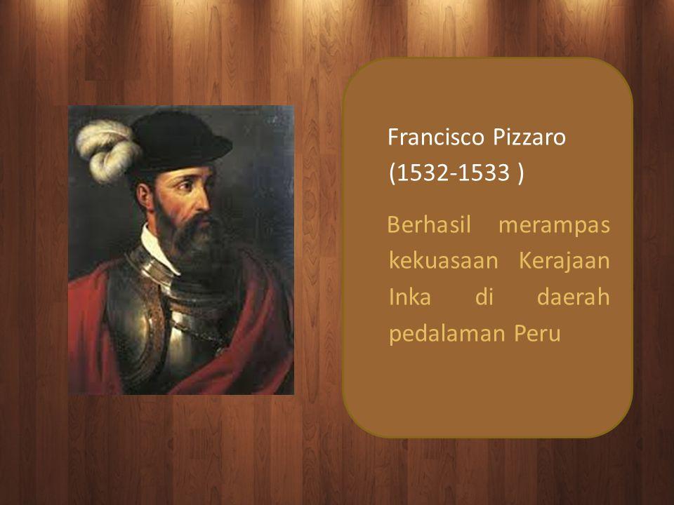 Francisco Pizzaro (1532-1533 ) Berhasil merampas kekuasaan Kerajaan Inka di daerah pedalaman Peru