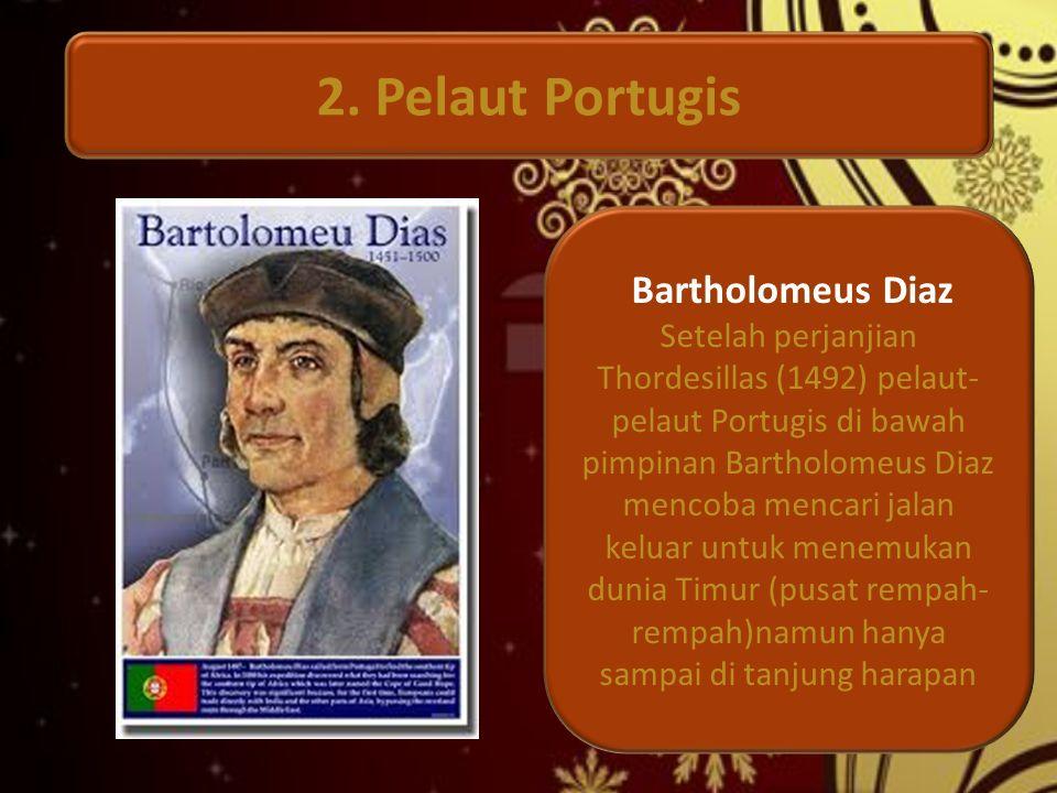 2. Pelaut Portugis Bartholomeus Diaz Setelah perjanjian Thordesillas (1492) pelaut- pelaut Portugis di bawah pimpinan Bartholomeus Diaz mencoba mencar