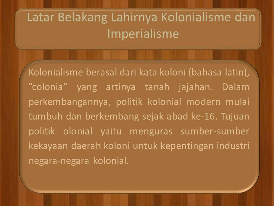 Latar Belakang Lahirnya Kolonialisme dan Imperialisme Kolonialisme berasal dari kata koloni (bahasa latin), colonia yang artinya tanah jajahan.