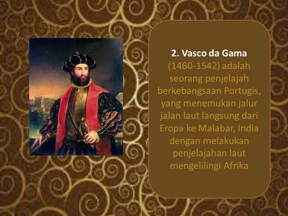 . 2. Vasco da Gama (1460-1542) adalah seorang penjelajah berkebangsaan Portugis, yang menemukan jalur jalan laut langsung dari Eropa ke Malabar, India