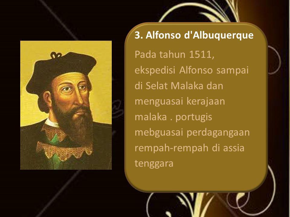 3. Alfonso d'Albuquerque Pada tahun 1511, ekspedisi Alfonso sampai di Selat Malaka dan menguasai kerajaan malaka. portugis mebguasai perdagangaan remp
