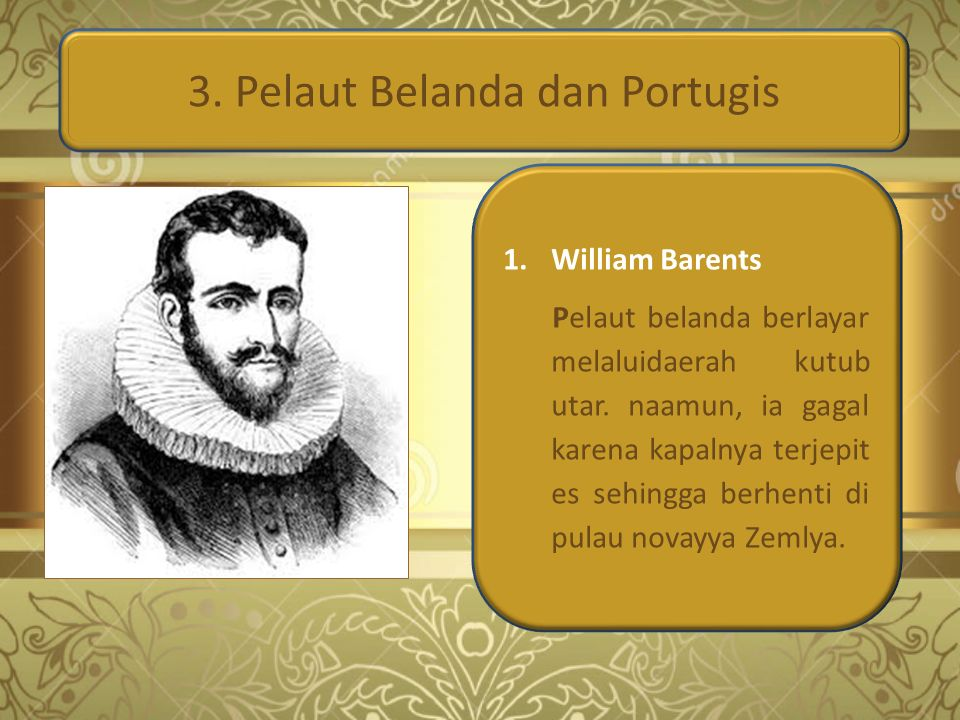 3. Pelaut Belanda dan Portugis 1.William Barents Pelaut belanda berlayar melaluidaerah kutub utar. naamun, ia gagal karena kapalnya terjepit es sehing