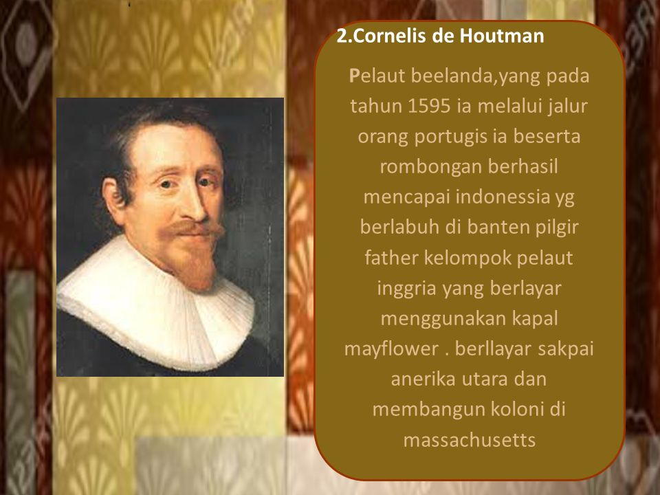 2.Cornelis de Houtman Pelaut beelanda,yang pada tahun 1595 ia melalui jalur orang portugis ia beserta rombongan berhasil mencapai indonessia yg berlabuh di banten pilgir father kelompok pelaut inggria yang berlayar menggunakan kapal mayflower.