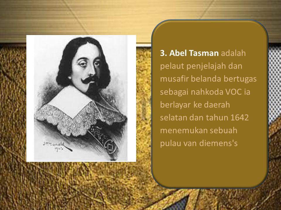 3. Abel Tasman adalah pelaut penjelajah dan musafir belanda bertugas sebagai nahkoda VOC ia berlayar ke daerah selatan dan tahun 1642 menemukan sebuah