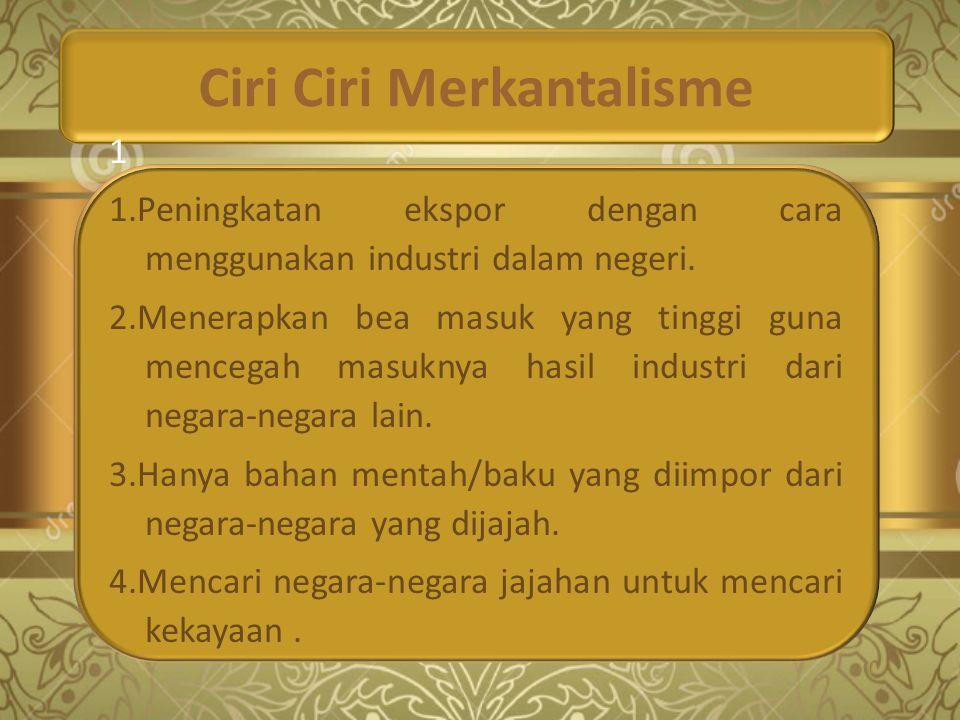 Ciri Ciri Merkantalisme 1 1.Peningkatan ekspor dengan cara menggunakan industri dalam negeri. 2.Menerapkan bea masuk yang tinggi guna mencegah masukny