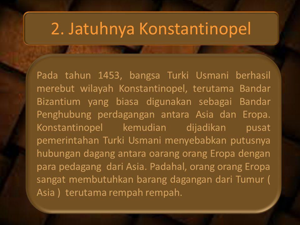 2. Jatuhnya Konstantinopel Pada tahun 1453, bangsa Turki Usmani berhasil merebut wilayah Konstantinopel, terutama Bandar Bizantium yang biasa digunaka