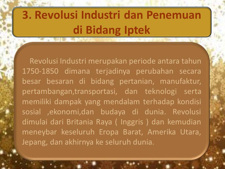 3. Revolusi Industri dan Penemuan di Bidang Iptek Revolusi Industri merupakan periode antara tahun 1750-1850 dimana terjadinya perubahan secara besar