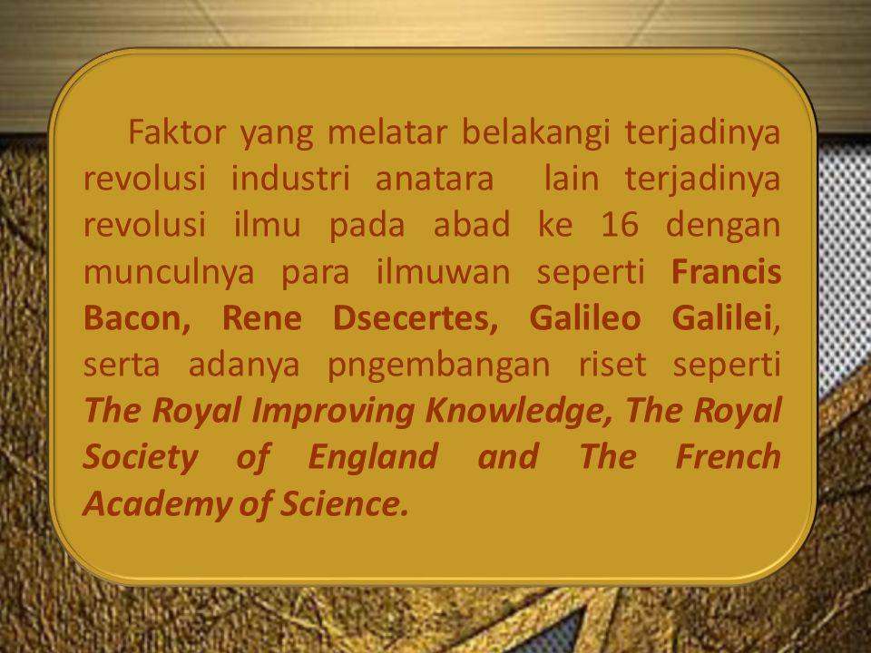 Faktor yang melatar belakangi terjadinya revolusi industri anatara lain terjadinya revolusi ilmu pada abad ke 16 dengan munculnya para ilmuwan seperti Francis Bacon, Rene Dsecertes, Galileo Galilei, serta adanya pngembangan riset seperti The Royal Improving Knowledge, The Royal Society of England and The French Academy of Science.