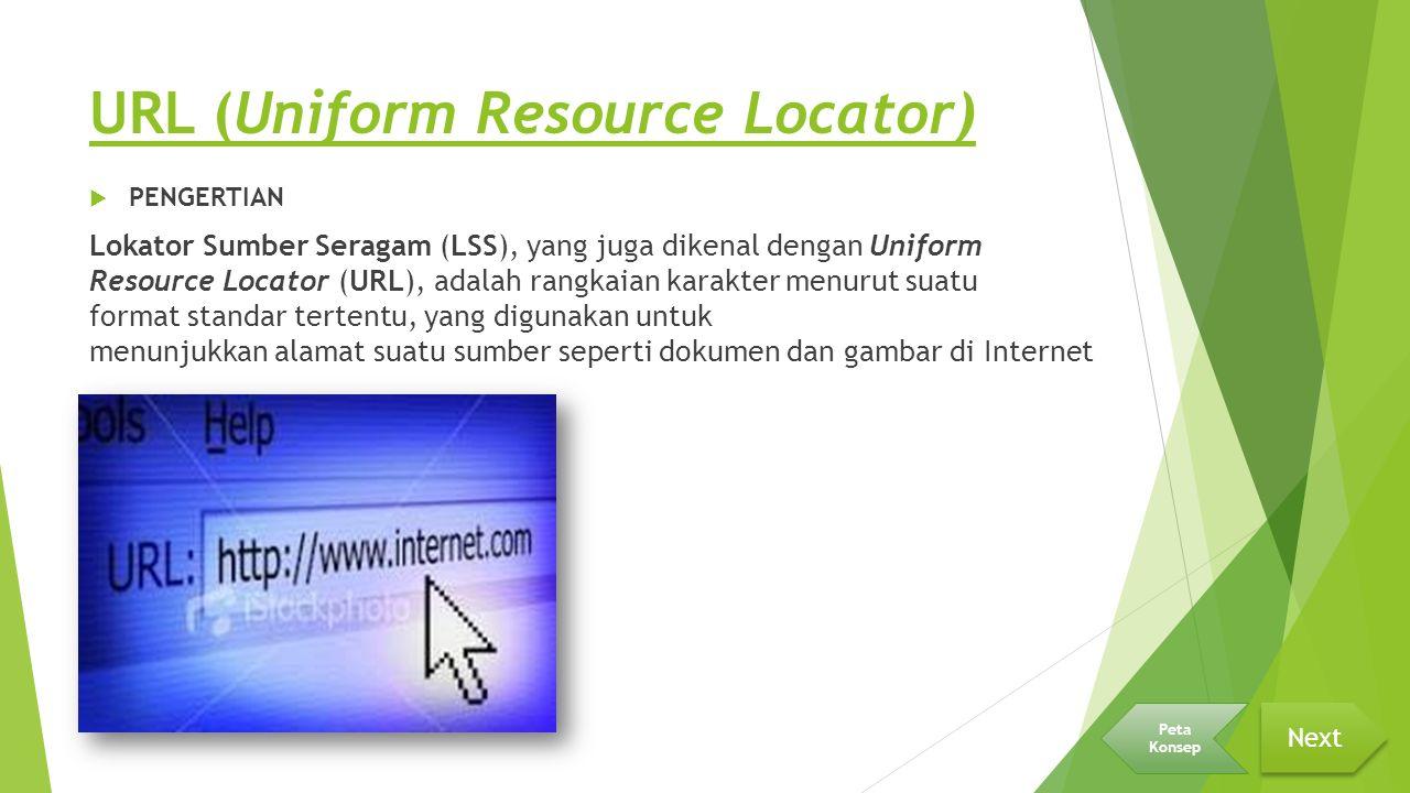 URL (Uniform Resource Locator)  PENGERTIAN Lokator Sumber Seragam (LSS), yang juga dikenal dengan Uniform Resource Locator (URL), adalah rangkaian karakter menurut suatu format standar tertentu, yang digunakan untuk menunjukkan alamat suatu sumber seperti dokumen dan gambar di Internet Next Peta Konsep