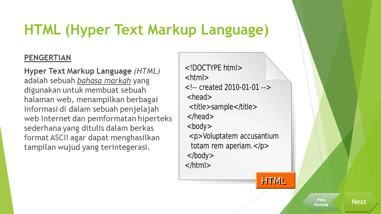 HTML (Hyper Text Markup Language) PENGERTIAN Hyper Text Markup Language (HTML) adalah sebuah bahasa markah yang digunakan untuk membuat sebuah halaman web, menampilkan berbagai informasi di dalam sebuah penjelajah web Internet dan pemformatan hiperteks sederhana yang ditulis dalam berkas format ASCII agar dapat menghasilkan tampilan wujud yang terintegerasi.