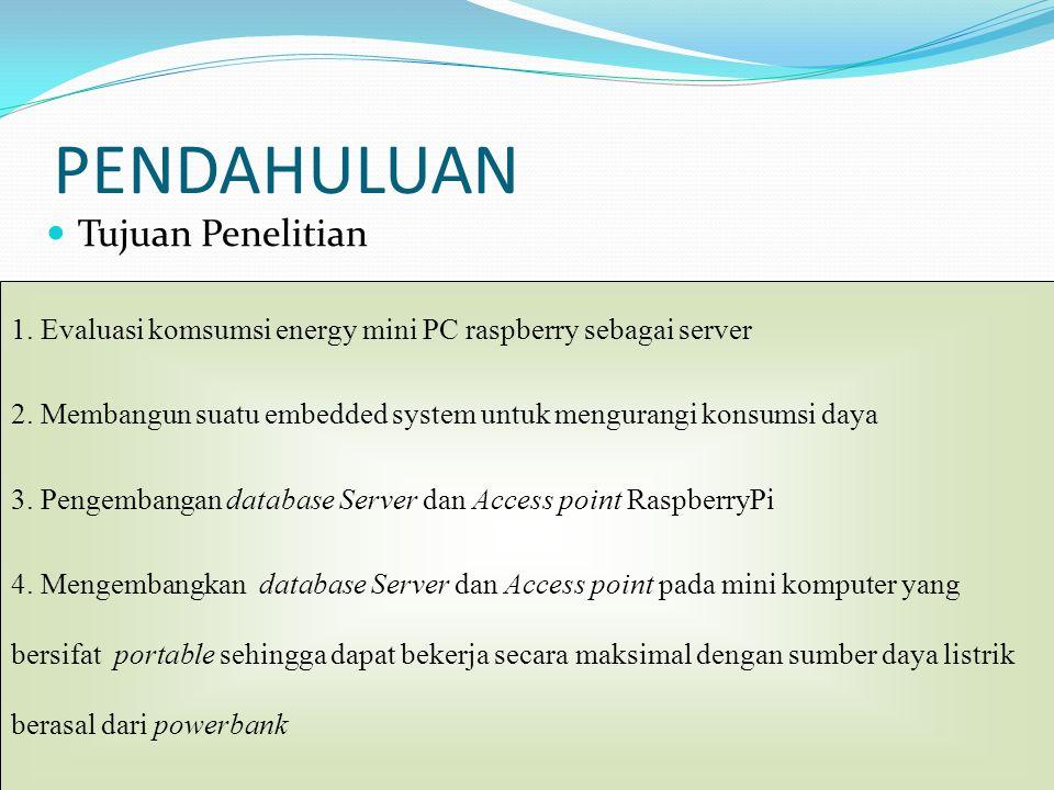 PENDAHULUAN Tujuan Penelitian 1. Evaluasi komsumsi energy mini PC raspberry sebagai server 2. Membangun suatu embedded system untuk mengurangi konsums