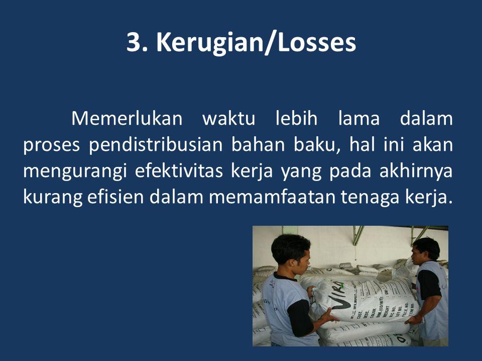 3. Kerugian/Losses Memerlukan waktu lebih lama dalam proses pendistribusian bahan baku, hal ini akan mengurangi efektivitas kerja yang pada akhirnya k