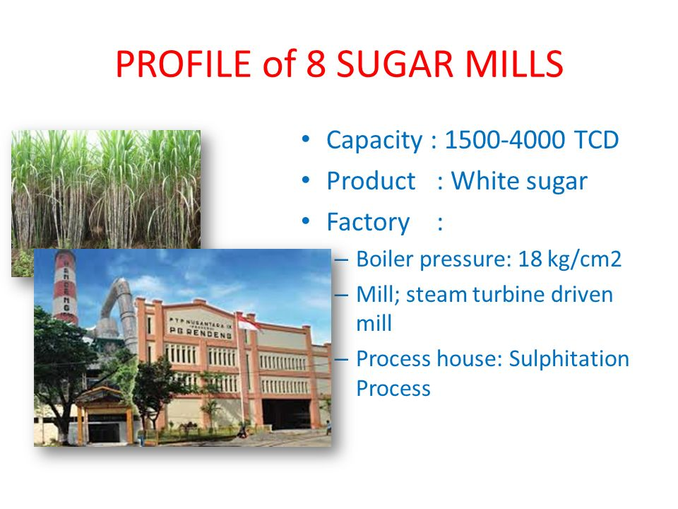 Existing Sugar Factory New Sugar Factory Retrofitting Plan of Sugar Mills Build one new sugar mill with capacity 6000 expandable to 8000 TCD to replace 3 small capacity of existing sugar mills Convert 3 small capacity of sugar mills into sugar based product factory (liquid sugar, brown sugar, cube sugar, ethanol etc)