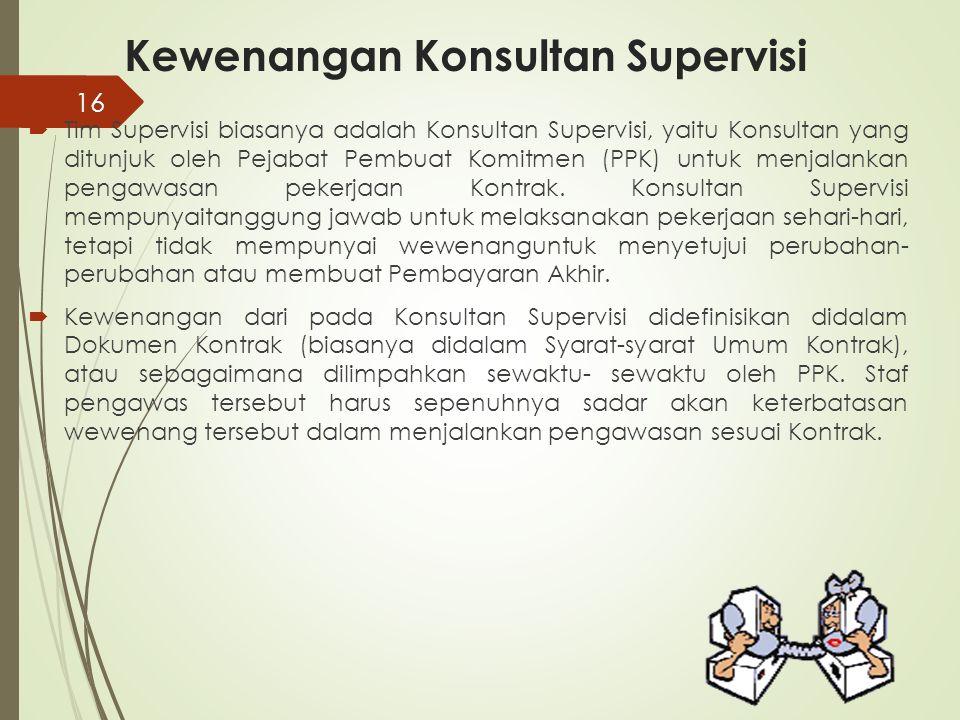 Kewenangan Konsultan Supervisi  Tim Supervisi biasanya adalah Konsultan Supervisi, yaitu Konsultan yang ditunjuk oleh Pejabat Pembuat Komitmen (PPK)