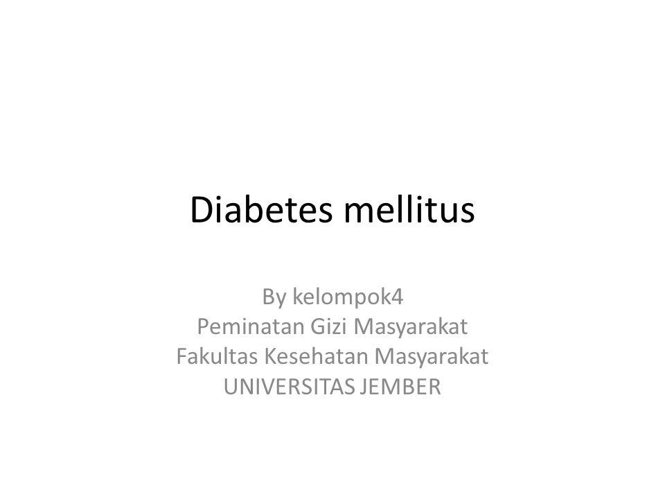 Diabetes mellitus By kelompok4 Peminatan Gizi Masyarakat Fakultas Kesehatan Masyarakat UNIVERSITAS JEMBER