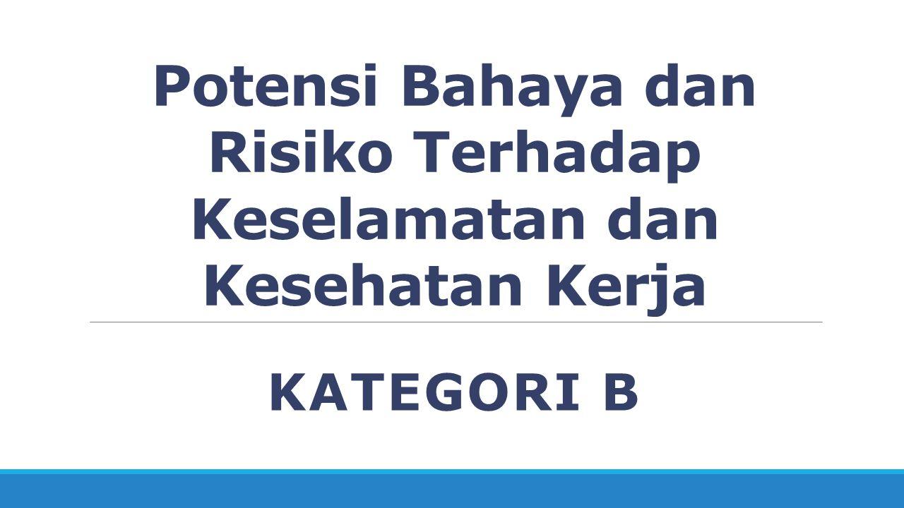 Kategori B (Potensi bahaya yang menimbulkan risiko langsung pada keselamatan) Kategori ini berkaitan dengan masalah atau kejadian yang memiliki potensi menyebabkan cidera dari kecelakaan kerja dengan segera.