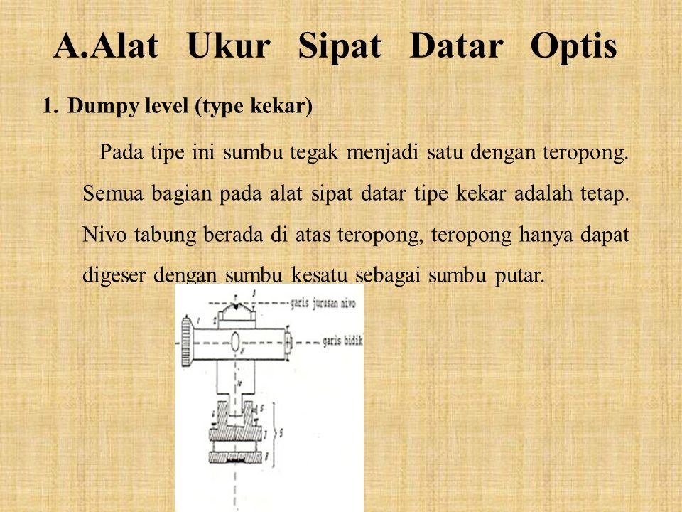 A.Alat Ukur Sipat Datar Optis 1.Dumpy level (type kekar) Pada tipe ini sumbu tegak menjadi satu dengan teropong. Semua bagian pada alat sipat datar ti