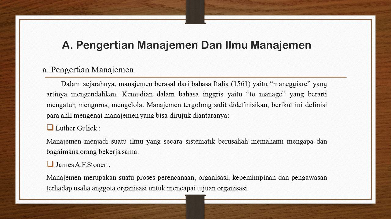 """A. Pengertian Manajemen Dan Ilmu Manajemen Dalam sejarahnya, manajemen berasal dari bahasa Italia (1561) yaitu """"maneggiare"""" yang artinya mengendalikan"""