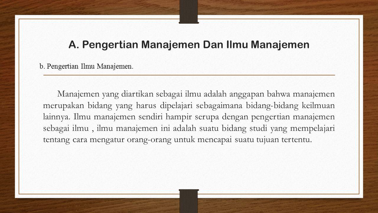 A. Pengertian Manajemen Dan Ilmu Manajemen Manajemen yang diartikan sebagai ilmu adalah anggapan bahwa manajemen merupakan bidang yang harus dipelajar
