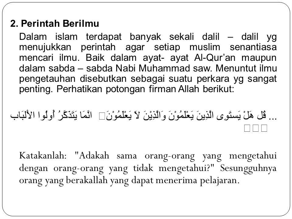 2. Perintah Berilmu Dalam islam terdapat banyak sekali dalil – dalil yg menujukkan perintah agar setiap muslim senantiasa mencari ilmu. Baik dalam aya