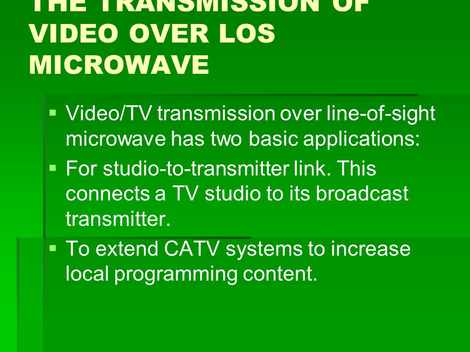 THE TRANSMISSION OF VIDEO OVER LOS MICROWAVE   Video/TV transmission over line-of-sight microwave has two basic applications:   For studio-to-transmitter link.