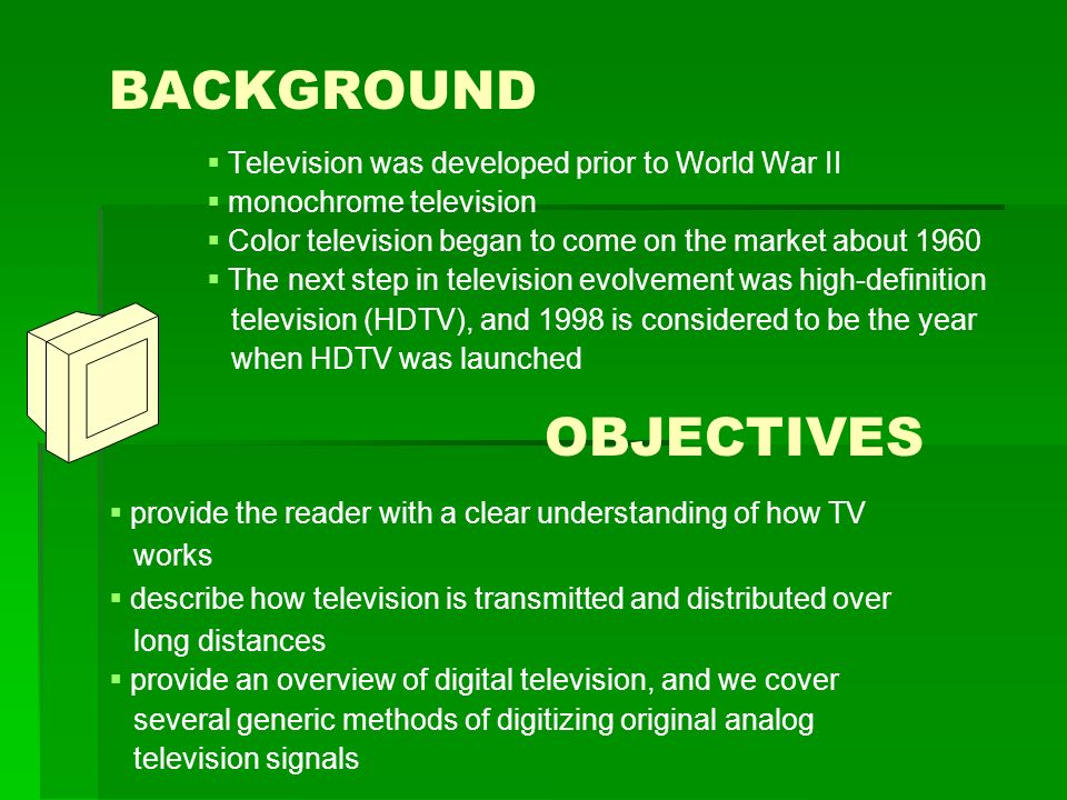 BACKGROUND   Television was developed prior to World War II   monochrome television   Color television began to come on the market about 1960   The next step in television evolvement was high-definition television (HDTV), and 1998 is considered to be the year when HDTV was launched OBJECTIVES  provide the reader with a clear understanding of how TV works  describe how television is transmitted and distributed over long distances  provide an overview of digital television, and we cover several generic methods of digitizing original analog television signals