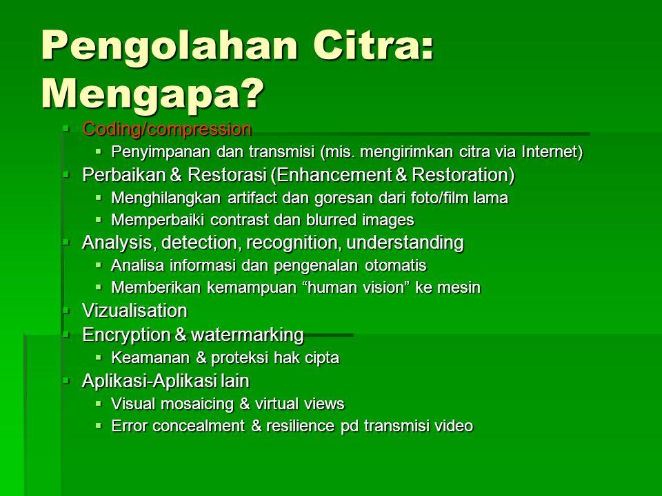Pengolahan Citra: Mengapa?  Coding/compression  Penyimpanan dan transmisi (mis. mengirimkan citra via Internet)  Perbaikan & Restorasi (Enhancement
