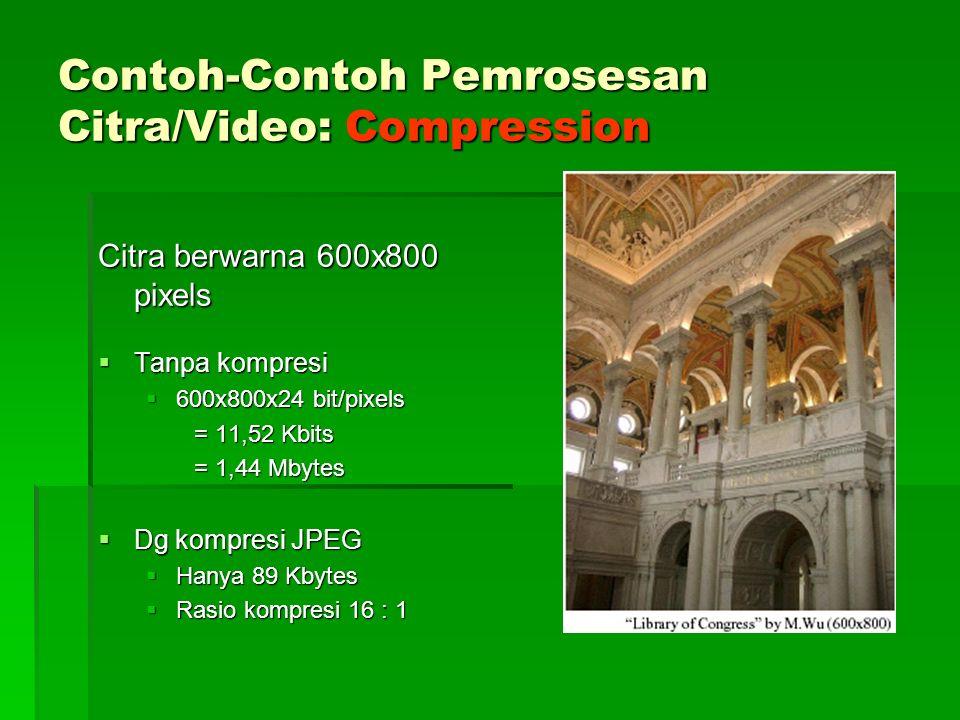 Contoh-Contoh Pemrosesan Citra/Video: Compression Citra berwarna 600x800 pixels  Tanpa kompresi  600x800x24 bit/pixels = 11,52 Kbits = 1,44 Mbytes  Dg kompresi JPEG  Hanya 89 Kbytes  Rasio kompresi 16 : 1