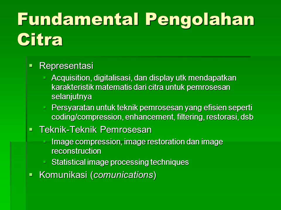 Fundamental Pengolahan Citra  Representasi  Acquisition, digitalisasi, dan display utk mendapatkan karakteristik matematis dari citra untuk pemrosesan selanjutnya  Persyaratan untuk teknik pemrosesan yang efisien seperti coding/compression, enhancement, filtering, restorasi, dsb  Teknik-Teknik Pemrosesan  Image compression, image restoration dan image reconstruction  Statistical image processing techniques  Komunikasi (comunications)