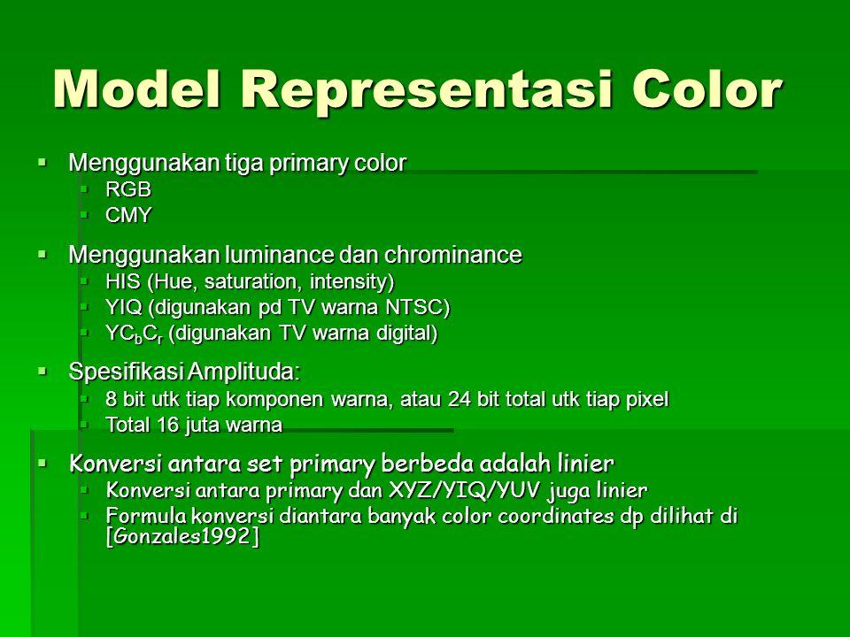 Model Representasi Color  Menggunakan tiga primary color  RGB  CMY  Menggunakan luminance dan chrominance  HIS (Hue, saturation, intensity)  YIQ (digunakan pd TV warna NTSC)  YC b C r (digunakan TV warna digital)  Spesifikasi Amplituda:  8 bit utk tiap komponen warna, atau 24 bit total utk tiap pixel  Total 16 juta warna  Konversi antara set primary berbeda adalah linier  Konversi antara primary dan XYZ/YIQ/YUV juga linier  Formula konversi diantara banyak color coordinates dp dilihat di [Gonzales1992]