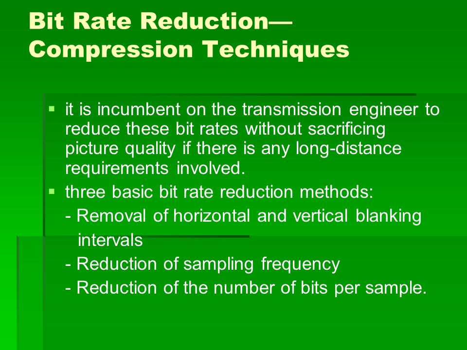 Bit Rate Reduction— Compression Techniques   it is incumbent on the transmission engineer to reduce these bit rates without sacrificing picture quality if there is any long-distance requirements involved.