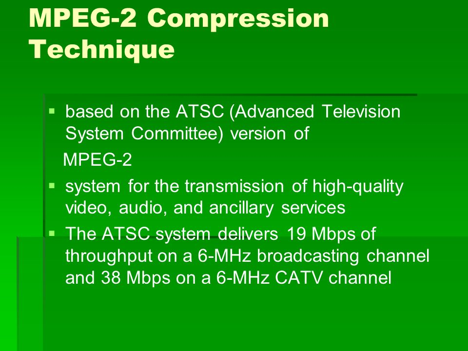 MPEG-2 Compression Technique   based on the ATSC (Advanced Television System Committee) version of MPEG-2   system for the transmission of high-quality video, audio, and ancillary services   The ATSC system delivers 19 Mbps of throughput on a 6-MHz broadcasting channel and 38 Mbps on a 6-MHz CATV channel