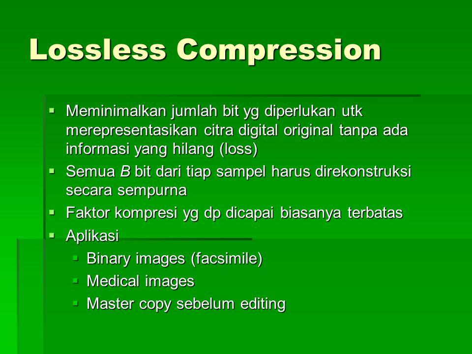 Lossless Compression  Meminimalkan jumlah bit yg diperlukan utk merepresentasikan citra digital original tanpa ada informasi yang hilang (loss)  Sem