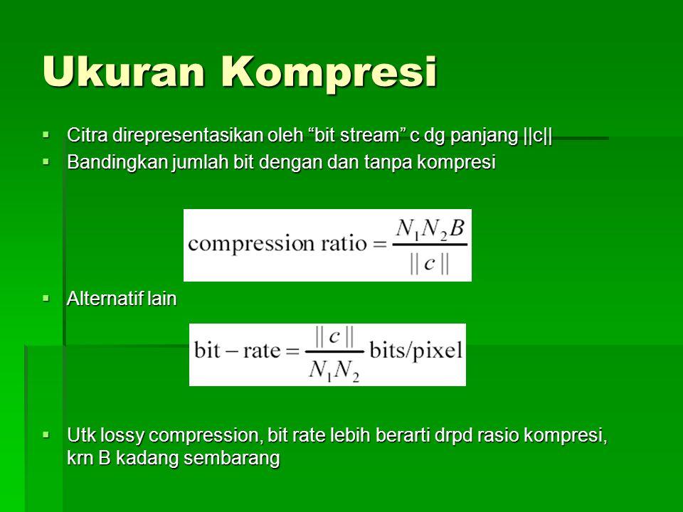 Ukuran Kompresi  Citra direpresentasikan oleh bit stream c dg panjang ||c||  Bandingkan jumlah bit dengan dan tanpa kompresi  Alternatif lain  Utk lossy compression, bit rate lebih berarti drpd rasio kompresi, krn B kadang sembarang