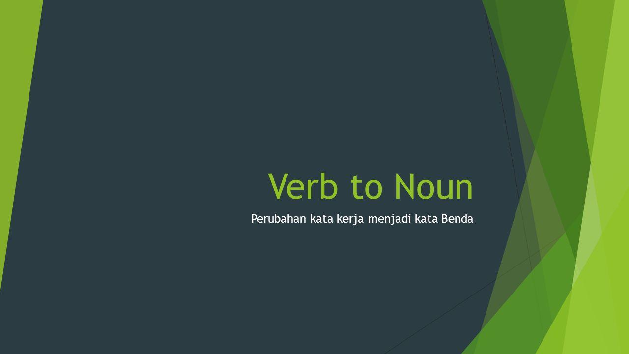 Verb to Noun Perubahan kata kerja menjadi kata Benda