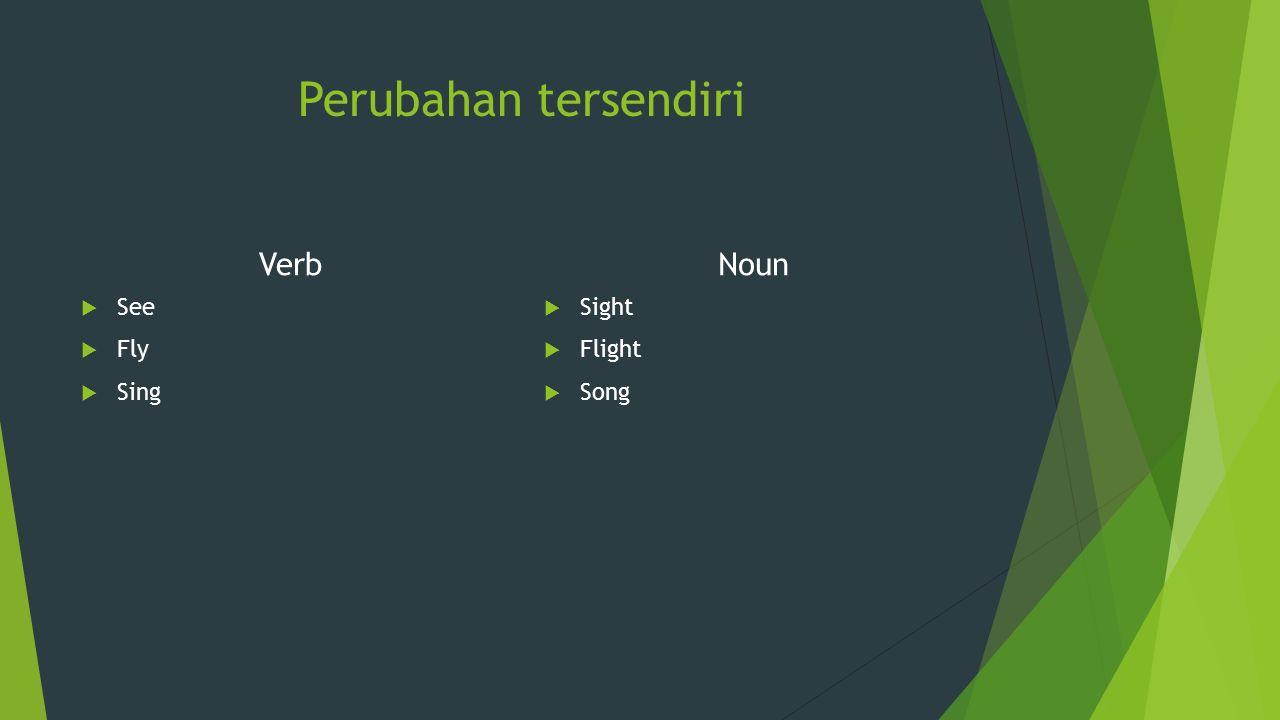 Perubahan tersendiri Verb  See  Fly  Sing Noun  Sight  Flight  Song
