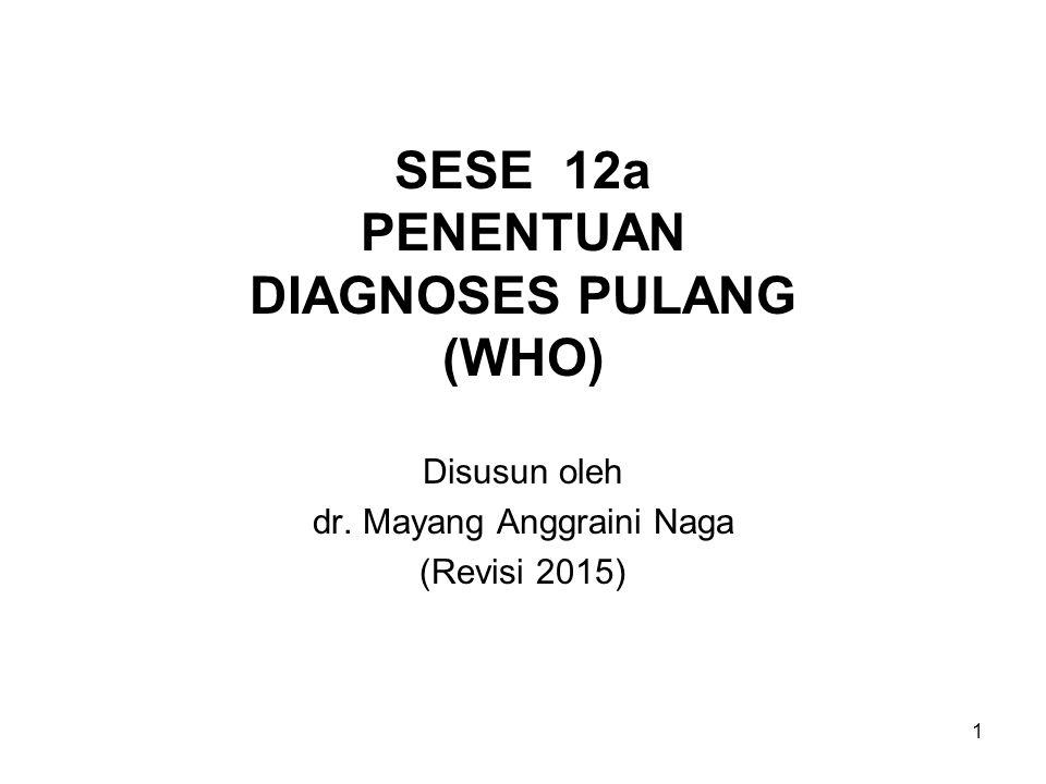 1 SESE 12a PENENTUAN DIAGNOSES PULANG (WHO) Disusun oleh dr. Mayang Anggraini Naga (Revisi 2015)