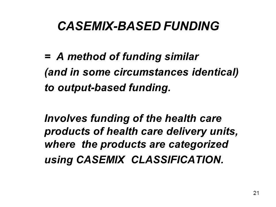 21 CASEMIX-BASED FUNDING = A method of funding similar (and in some circumstances identical) to output-based funding. Involves funding of the health c