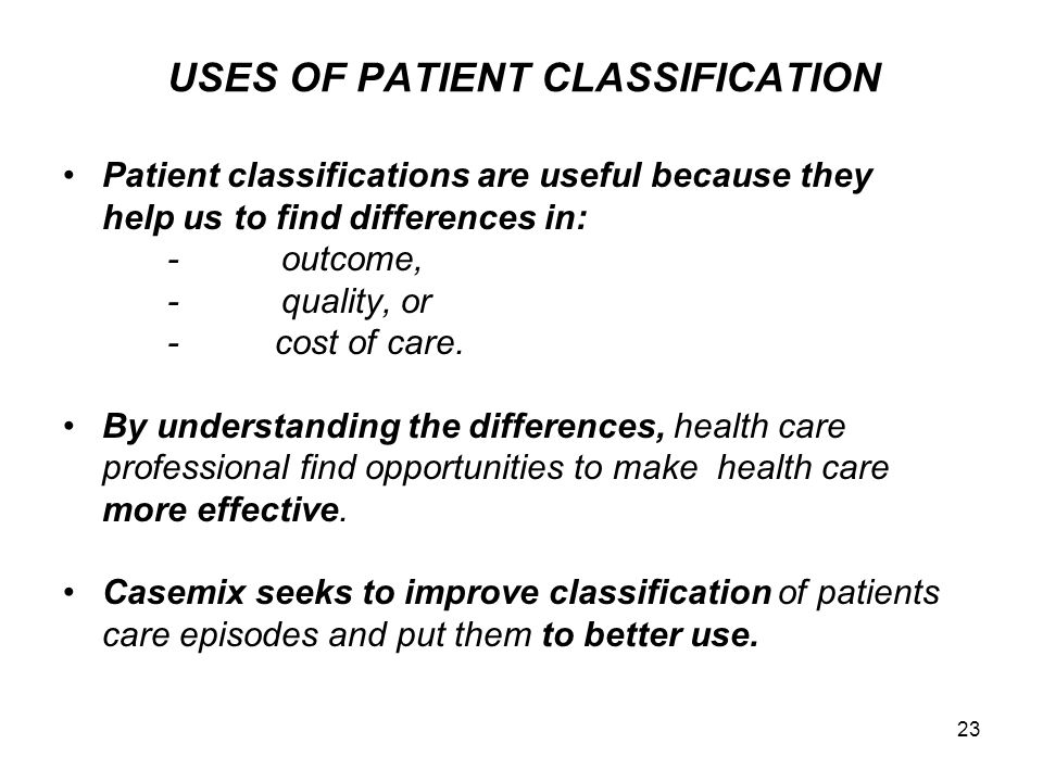 23 USES OF PATIENT CLASSIFICATION Patient classifications are useful because they help us to find differences in: - outcome, - quality, or - cost of c