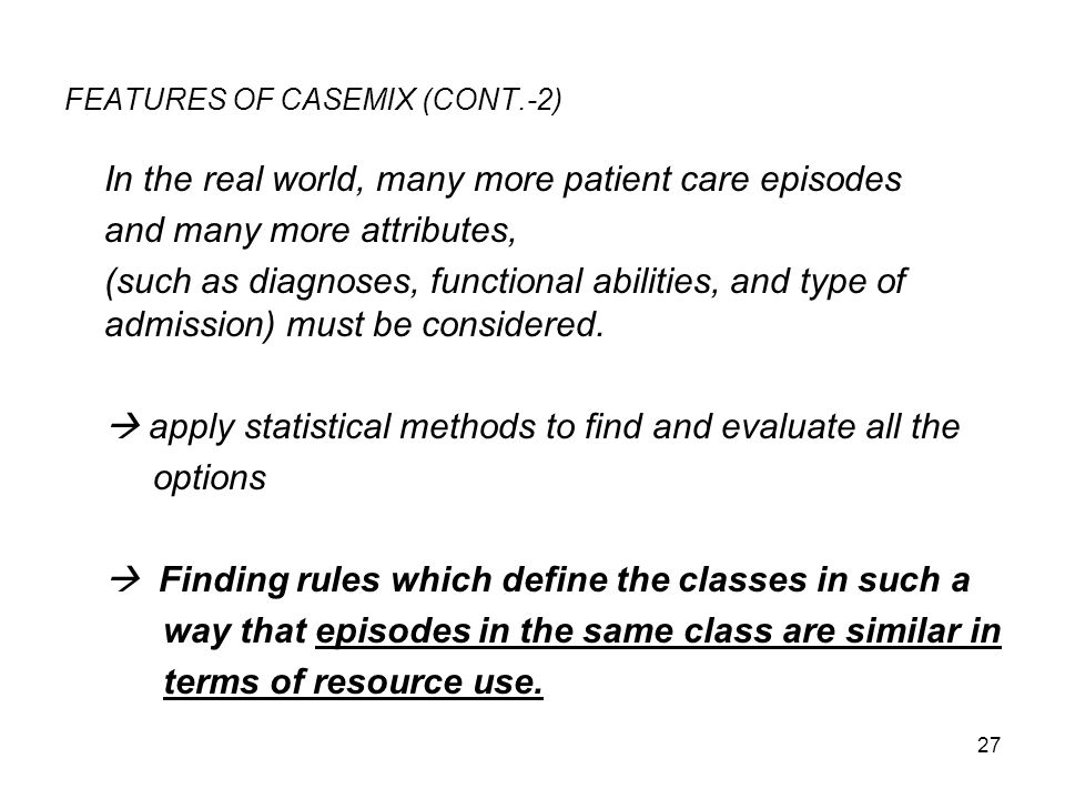27 FEATURES OF CASEMIX (CONT.-2) In the real world, many more patient care episodes and many more attributes, (such as diagnoses, functional abilities