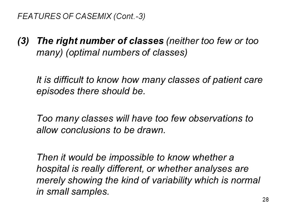 28 FEATURES OF CASEMIX (Cont.-3) (3)The right number of classes (neither too few or too many) (optimal numbers of classes) It is difficult to know how many classes of patient care episodes there should be.
