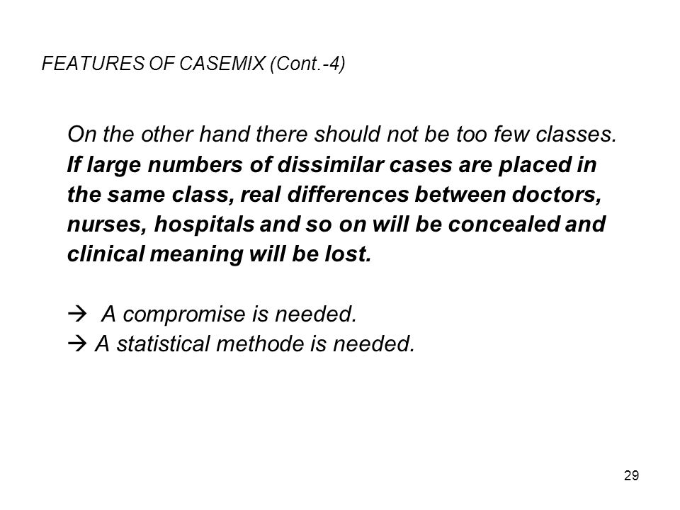 29 FEATURES OF CASEMIX (Cont.-4) On the other hand there should not be too few classes. If large numbers of dissimilar cases are placed in the same cl