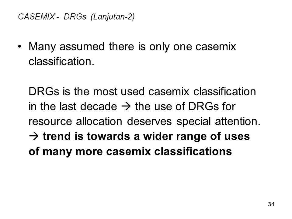 34 CASEMIX - DRGs (Lanjutan-2) Many assumed there is only one casemix classification. DRGs is the most used casemix classification in the last decade