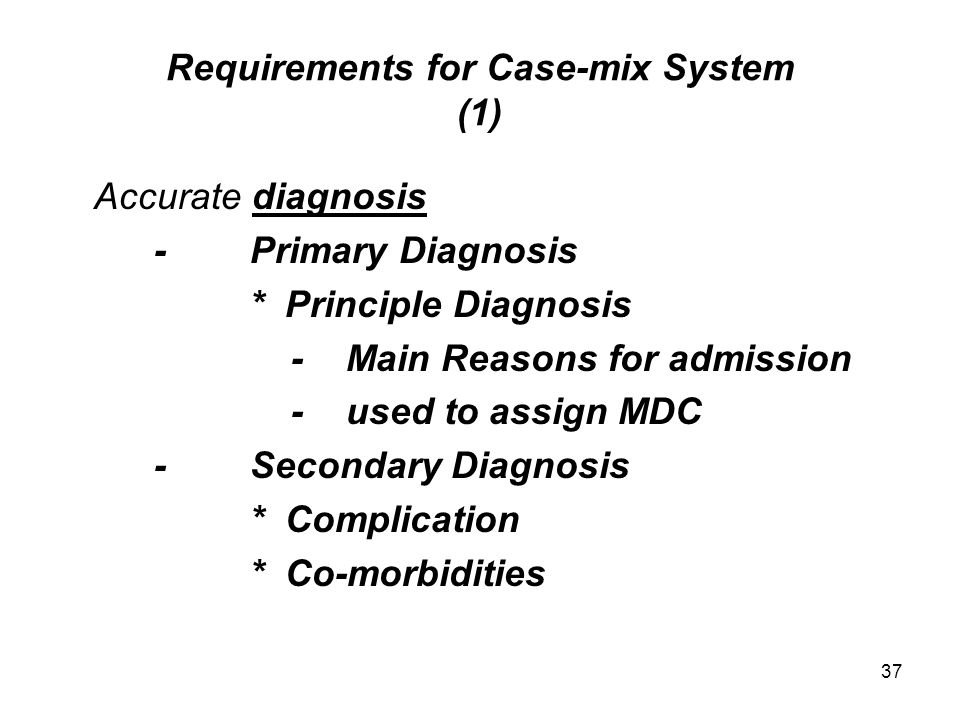 37 Requirements for Case-mix System (1) Accurate diagnosis -Primary Diagnosis * Principle Diagnosis -Main Reasons for admission -used to assign MDC -Secondary Diagnosis * Complication * Co-morbidities