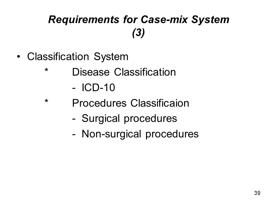 39 Requirements for Case-mix System (3) Classification System *Disease Classification - ICD-10 *Procedures Classificaion - Surgical procedures - Non-surgical procedures