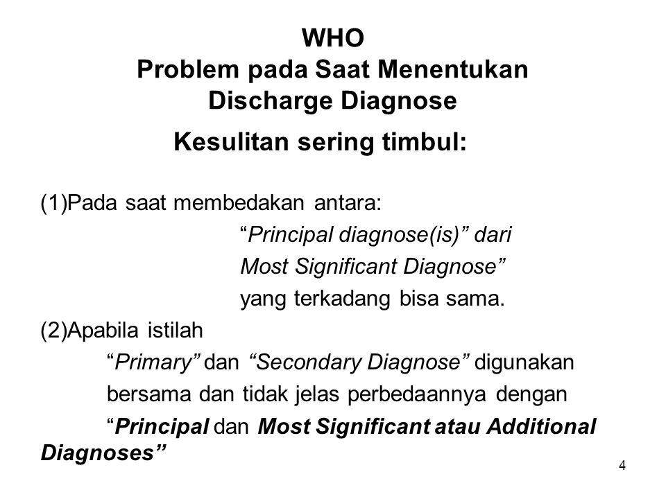 4 WHO Problem pada Saat Menentukan Discharge Diagnose Kesulitan sering timbul: (1)Pada saat membedakan antara: Principal diagnose(is) dari Most Significant Diagnose yang terkadang bisa sama.
