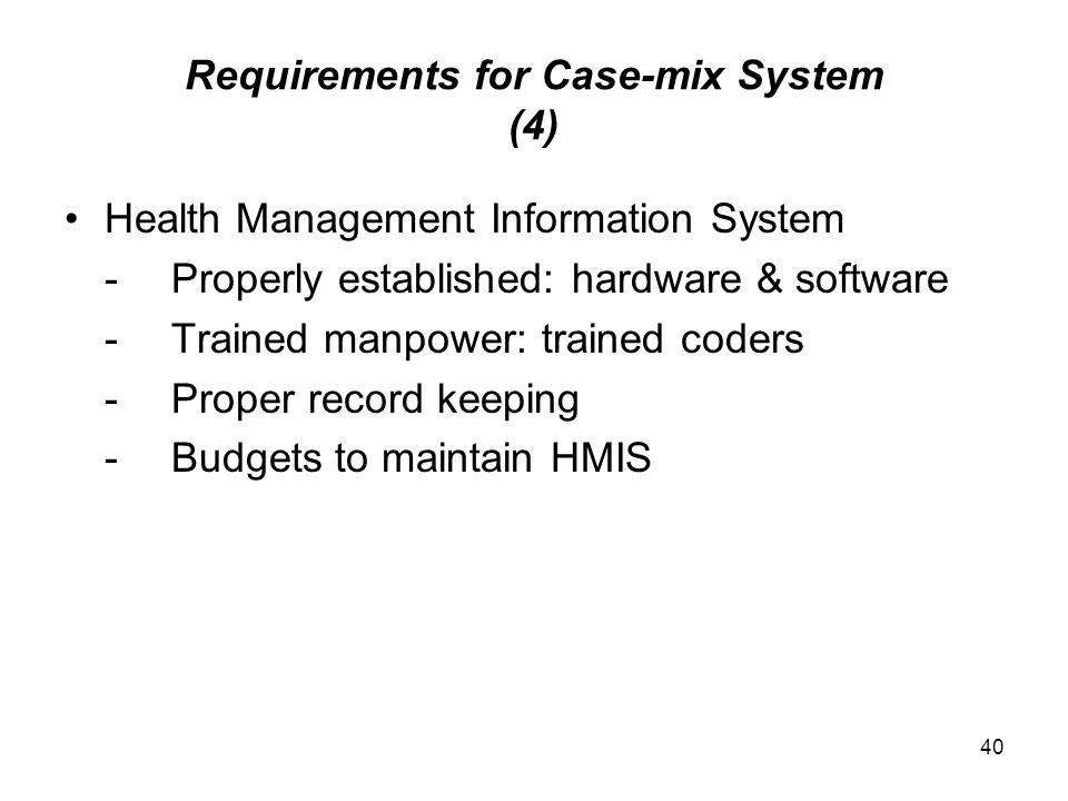 40 Requirements for Case-mix System (4) Health Management Information System -Properly established: hardware & software -Trained manpower: trained coders -Proper record keeping -Budgets to maintain HMIS