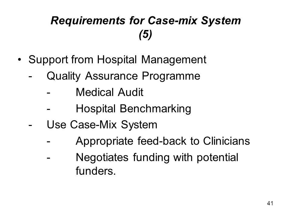 41 Requirements for Case-mix System (5) Support from Hospital Management -Quality Assurance Programme -Medical Audit -Hospital Benchmarking -Use Case-