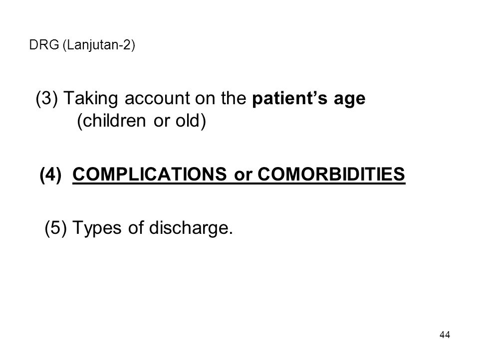 44 DRG (Lanjutan-2) (3)Taking account on the patient's age (children or old) (4) COMPLICATIONS or COMORBIDITIES (5) Types of discharge.